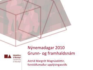 Nýnemadagar 2010 Grunn- og framhaldsnám  Astrid Margrét Magnúsdóttir,