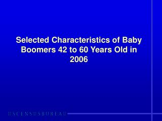 Selected Characteristics of Baby Boomers 42 to 60 Years Old in 2006