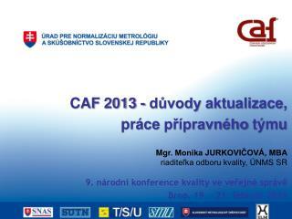 CAF  2013 -  důvody aktualizace ,  práce  přípravného týmu Mgr . Monika JURKOVIČOVÁ, MBA
