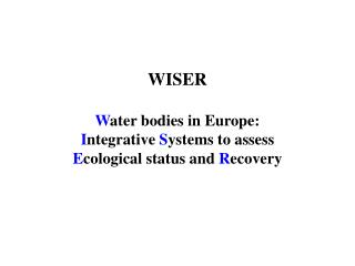 WISER W ater bodies in Europe: I ntegrative  S ystems to assess  E cological status and  R ecovery