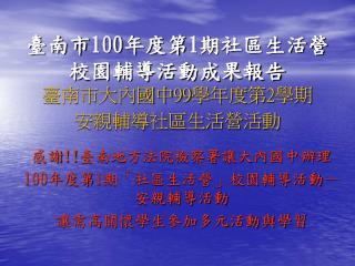 臺南市 100 年度第 1 期社區生活營校園輔導活動成果報告 臺南市大內國中 99 學年度第 2 學期 安親輔導社區生活營活動