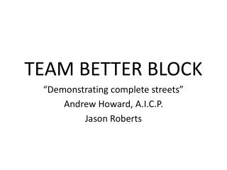 "TEAM BETTER BLOCK  ""Demonstrating complete streets"" Andrew Howard, A.I.C.P. Jason Roberts"
