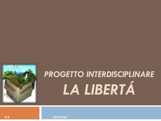 PROGETTO INTERDISCIPLINARE LA LIBERTÁ