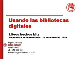 Usando las bibliotecas digitales Libros hechos bits Residencia de Estudiantes, 30 de marzo de 2006
