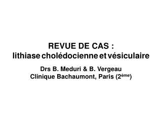 REVUE DE CAS : lithiase chol docienne et v siculaire  Drs B. Meduri  B. Vergeau Clinique Bachaumont, Paris 2 me