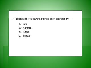 1.  Brightly colored flowers are most often pollinated by — F.   wind 	G.  mammals