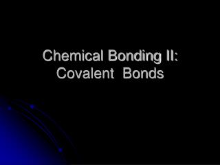 Chemical Bonding II: Covalent  Bonds