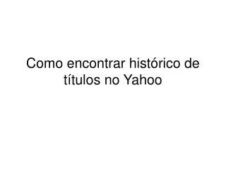 Como encontrar histórico de títulos no Yahoo