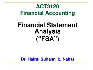 "ACT3120 Financial Accounting Financial Statement Analysis (""FSA"") Dr. Hairul Suhaimi b. Nahar"