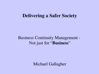 Delivering a Safer Society Business Continuity Management -  Not just for � Business �