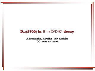 D sJ (2700)  in       decay J.Brodzicka, H.Palka  INP Krak ó w DC   June 12 , 2006