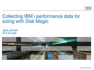 Collecting IBM i performance data for sizing with Disk Magic Jana Jamsek ATS Europe