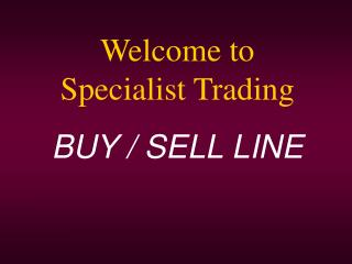 Welcome to              Specialist Trading BUY / SELL LINE