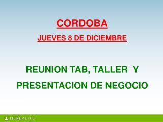 CORDOBA JUEVES 8  DE  DICIEMBRE REUNION TAB, TALLER   Y  PRESENTACION DE NEGOCIO