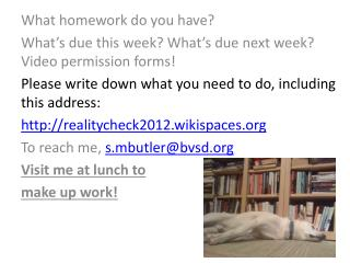 What homework do you have?  What's due this week?  What's due next week? Video permission forms!