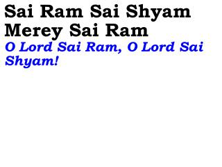 Sai Ram Sai Shyam Merey Sai Ram O Lord Sai Ram, O Lord Sai Shyam!