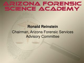 Ronald Reinstein Chairman, Arizona Forensic Services Advisory Committee