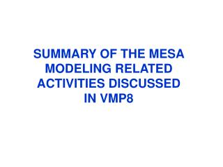 SUMMARY OF THE MESA MODELING RELATED ACTIVITIES DISCUSSED IN VMP8