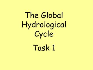 The Global Hydrological Cycle Task 1