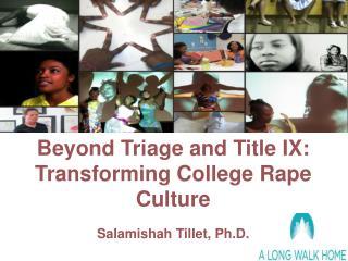 Beyond Triage and Title IX:  Transforming College Rape Culture  Salamishah Tillet, Ph.D.