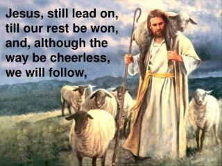 Jesus, still lead on, till our rest be won, and, although the  way be cheerless, we will follow,
