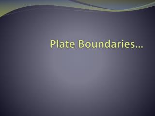 Plate Boundaries…