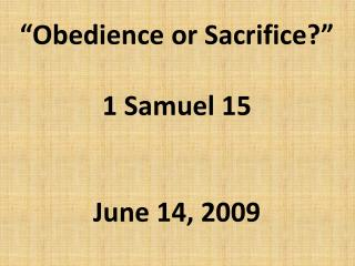 """Obedience or Sacrifice?"" 1 Samuel 15 June 14, 2009"