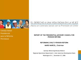 REPORT OF THE PRESIDENTIAL ADVISORY COUNCIL FOR PENSION REFORM REFORMING CHILE'S PENSION REFORM
