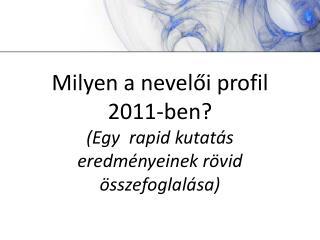 Milyen a nevelői profil 2011-ben? (Egy  rapid kutatás eredményeinek rövid összefoglalása)