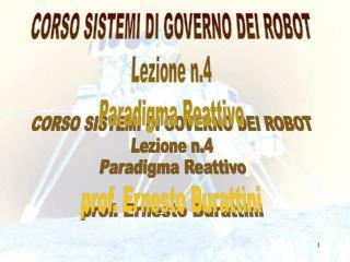 CORSO SISTEMI DI GOVERNO DEI ROBOT Lezione n.4 Paradigma Reattivo prof. Ernesto Burattini