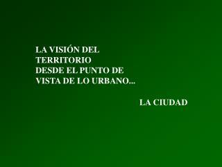 LA VISIÓN DEL  TERRITORIO DESDE EL PUNTO DE VISTA DE LO URBANO...