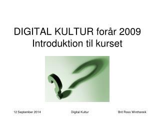 DIGITAL KULTUR forår 2009 Introduktion til kurset
