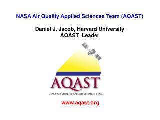 NASA Air Quality Applied Sciences Team (AQAST) Daniel J. Jacob, Harvard University AQAST  Leader