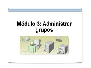 Módulo 3: Administrar grupos