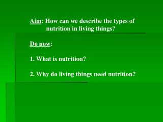 Aim: How can we describe the types of   nutrition in living things  Do now:   1. What is nutrition  2. Why do living thi