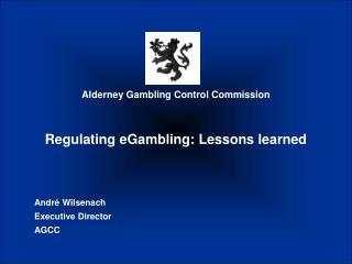 Alderney Gambling Control Commission Regulating eGambling: Lessons learned