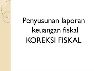 Penyusunan laporan keuangan fiskal KOREKSI FISKAL