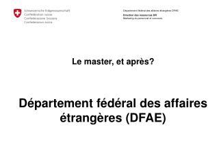 Le  master , et  après ? Département fédéral  des  affaires étrangères  (DFAE)