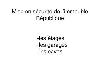 Mise en sécurité de l'immeuble République  -les étages    -les garages   -les caves