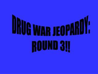 DRUG WAR JEOPARDY: ROUND 3!!