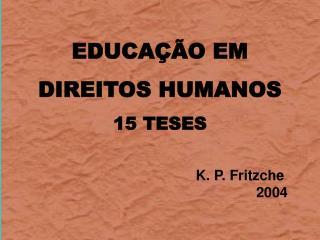 EDUCAÇÃO EM  DIREITOS HUMANOS 15 TESES K. P. Fritzche 2004