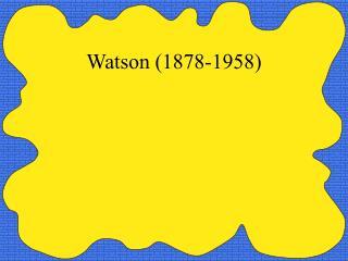 Watson 1878-1958