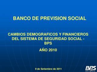 CAMBIOS DEMOGRAFICOS Y FINANCIEROS DEL SISTEMA DE SEGURIDAD SOCIAL - BPS AÑO 2010