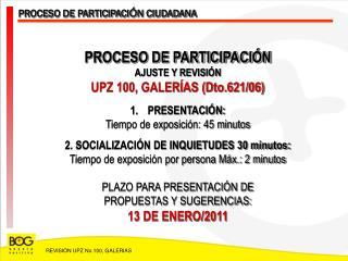 PROCESO DE PARTICIPACIÓN AJUSTE Y REVISIÓN UPZ 100, GALERÍAS (Dto.621/06) PRESENTACIÓN:
