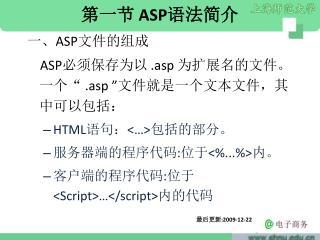 """第一节  ASP 语法简介 一、 ASP 文件的组成 ASP 必须保存为以  .asp  为扩展名的文件。一个""""  .asp """" 文件就是一个文本文件,其中可以包括:"""