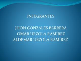 INTEGRANTES  JHON GONZALES BARRERA   OMAR URZOLA RAMÍREZ  ALDEMAR URZOLA RAMÍREZ