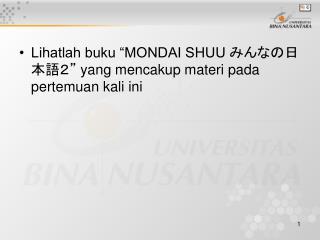 """Lihatlah buku """"MONDAI SHUU  みんなの日本語2""""  yang mencakup materi pada pertemuan kali ini"""