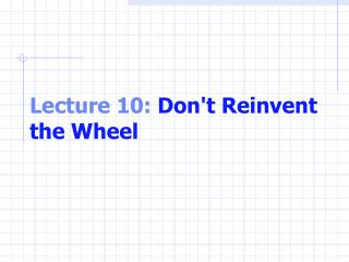 Lecture 10:  Don't Reinvent the Wheel