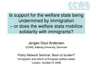 Jørgen Goul Andersen CCWS, Aalborg University, Denmark Policy Network Seminar: Boon or burden?