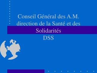 Conseil Général des A.M. direction de la Santé et des Solidarités DSS